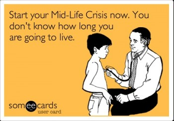 Never Too Early To Start A Mid-Life Crisis